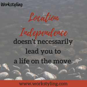 Location independence doesn't necessarily lead you to a life on the move